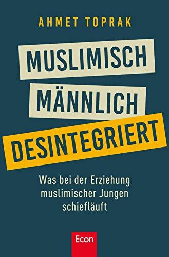 Muslimisch, männlich, desintegriert. Was bei der Erziehung muslimischer Jungen schiefläuft