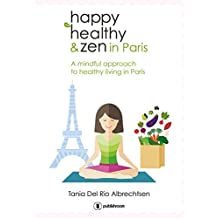 Happy healthy and zen in Paris: A mindful approach to healthy living in Paris (English Edition)
