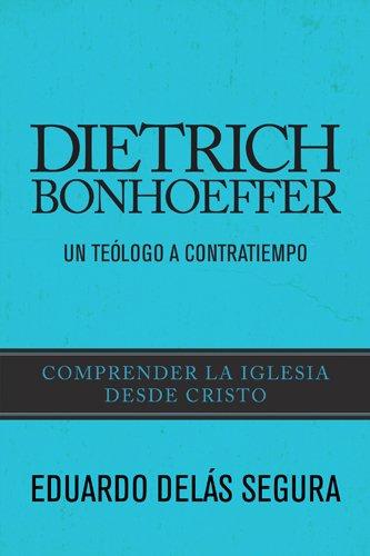 Dietrich Bonhoeffer: Un teólogo a contratiempo por Eduardo Delás