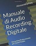 Manuale di Audio Recording Digitale: Recording Professionale per Home Studio