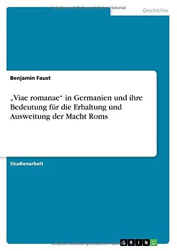 Viae romanae in Germanien und ihre Bedeutung für die Erhaltung und Ausweitung der Macht Roms