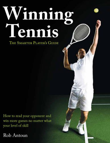 Winning Tennis - The Smarter Player's Guide: How to read your opponent and win more games no matter what level of skill por Rob Antoun