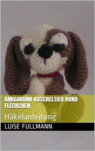 Amigurumi Kuscheltier Hund Fleckchen: Häkelanleitung eBook: Luise ...