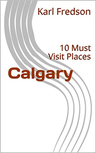 Calgary: 10 Must Visit Places (English Edition)