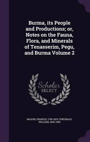 Burma, its People and Productions; or, Notes on the Fauna, Flora, and Minerals of Tenasserim, Pegu, and Burma Volume 2