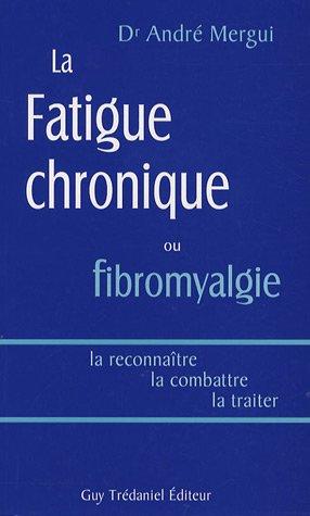 La fatigue chronique ou fibromyalgie : La reconnaître, la combattre, la traiter par André Mergui