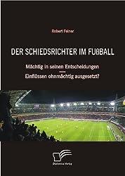 Der Schiedsrichter im Fußball: Mächtig in seinen Entscheidungen - Einflüssen ohnmächtig ausgesetzt?
