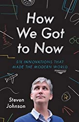 How We Got to Now: Six Innovations that Made the Modern World by Steven Johnson (2014-09-25)