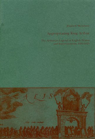 Appropriating King Arthur: The Arthurian Legend in English Drama and Entertainment 1485-1625 (Studia Anglistica Upsaliensia, 109)