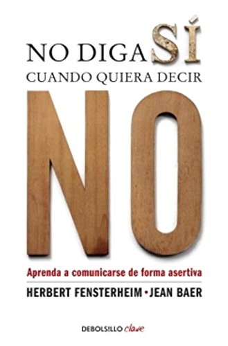 No diga sí cuando quiera decir no / Do not say yes when you want to say no: Aprenda a comunicarse de forma asertiva / Learn to communicate assertively (Debolsillo Clave) por Herbert Fensterheim