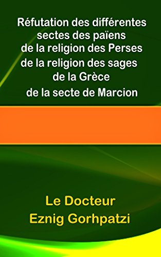 Réfutation des différentes sectes des païens, de la religion des Perses, de la religion des sages de la Grèce, de la secte de Marcion par Le docteur Eznig Gorhpatzi