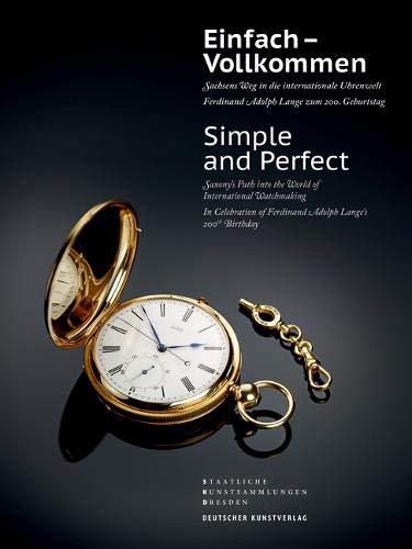 Einfach - Vollkommen // Simple and Perfect: Sachsens Weg in die internationale Uhrenwelt. Ferdinand Adolph Lange zum 200. Geburtstag // Saxony's Path into the World of International Watchmaking -
