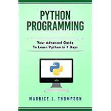 Python Programming: Your Advanced Guide To Learn Python in 7 Days: ( python guide , learning python ,  python programming projects , python tricks , python 3  )