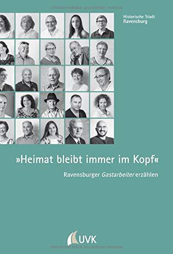 »Heimat bleibt immer im Kopf«. Ravensburger Gastarbeiter erzählen (Historische Stadt Ravensburg)