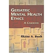 [(Geriatric Mental Health Ethics: A Casebook)] [Author: Shane S. Bush] published on (January, 2009)