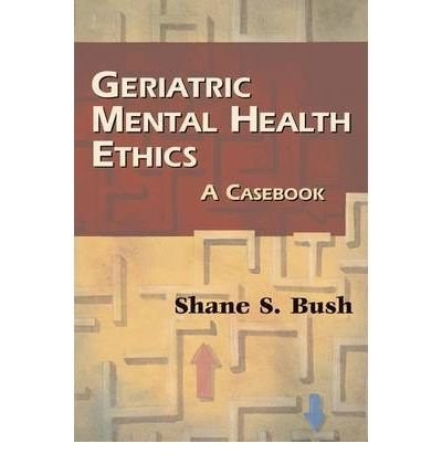 geriatric-mental-health-ethics-a-casebook-author-shane-s-bush-published-on-january-2009