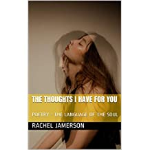 THE THOUGHTS I HAVE FOR YOU: POETRY - THE LANGUAGE OF THE SOUL (English Edition)