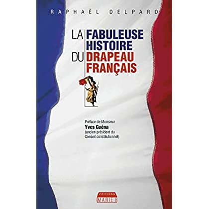 La Fabuleuse histoire du drapeau français: Les secrets du symbole de la France