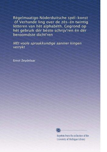 Régelmaatigo Nóderduitsche spél-konst, óf Verhande ling over de zÃ..s-én twintig lÃ..tteren van hÃ..t alphabéth. Gegrond op hÃ..t gebruik dér ... aanmer kingen verrykt (Dutch Edition)