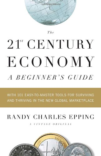 The 21st-Century Economy: A Beginner's Guide: With 101 Easy-To-Master Tools for Surviving and Thriving in the New Global Marketplace (Vintage)