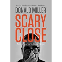 Scary Close (International Edition): Dropping the ACT and Finding True Intimacy by Donald Miller (2015-03-12)