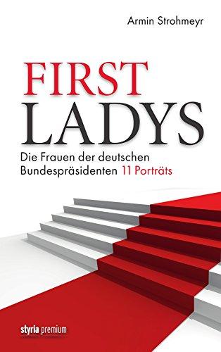 First Ladys: Die Frauen der deutschen Bundespräsidenten. 11 Porträts