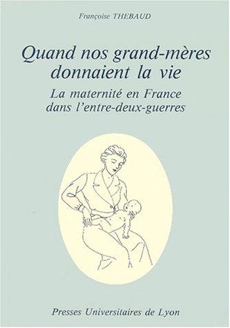 QUAND NOS GRAND-MERES DONNAIENT LA VIE. La maternité en France dans l'entre-deux-guerres