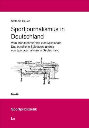 Sportjournalismus in Deutschland: Vom Marktschreier bis zum Missionar: Das berufliche Selbstverständnis von Sportjournalisten in Deutschland