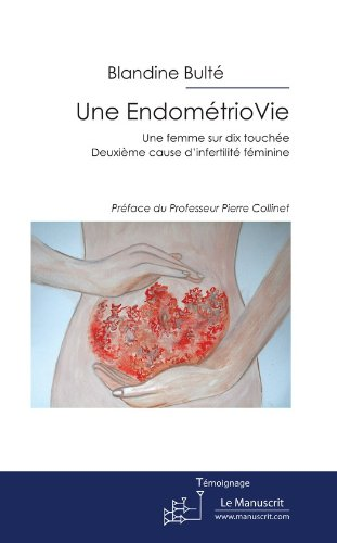 Une EndomtrioVie: Une femme sur dix atteinte. Deuxime cause d'infertilit fminine