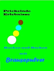 Prickelnde Erlebnisse Kochen und Backen mit Brausepulver! (German Edition)