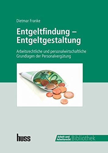 Entgeltfindung - Entgeltgestaltung: Arbeitsrechtliche und personalwirtschaftliche Grundlagen der Personalvergütung
