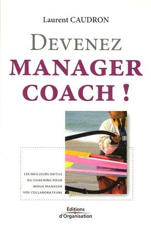 Devenez manager coach !: Les meilleurs outils du coaching pour mieux manager vos collaborateurs par Laurent Caudron