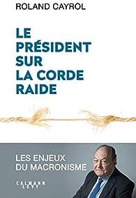 Le président sur la corde raide: Les enjeux du macronisme par Roland Cayrol