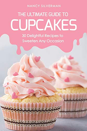 The Ultimate Guide to Cupcakes: 30 Delightful Recipes to Sweeten Any Occasion