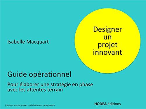 Designer un projet innovant: Guide opérationnel pour élaborer une stratégie en phase avec les attentes terrain