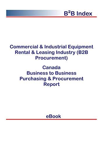 Commercial & Industrial Equipment Rental & Leasing Industry (B2B Procurement) in Canada: B2B Purchasing + Procurement Values (English Edition)