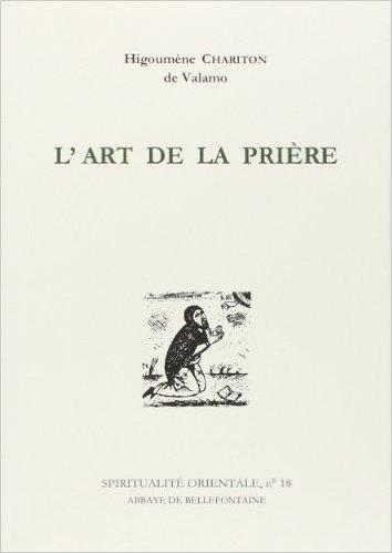 L'ART DE LA PRIERE. Anthologie de textes spirituels sur la prire du coeur de Higoumene Chariton ( 27 janvier 1997 )