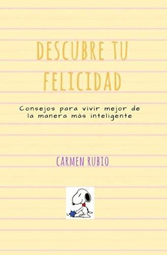 Descubre tu felicidad: Consejos para vivir mejor de la manera más inteligente por Carmen Rubio