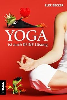 Yoga ist auch keine Lösung (German Edition) by [Becker, Elke]