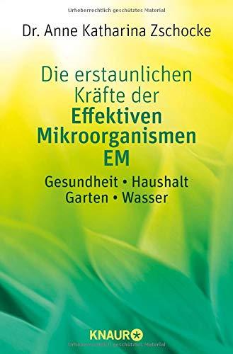 Die erstaunlichen Kräfte der Effektiven Mikroorganismen EM: Gesundheit * Haushalt * Garten * Wasser -