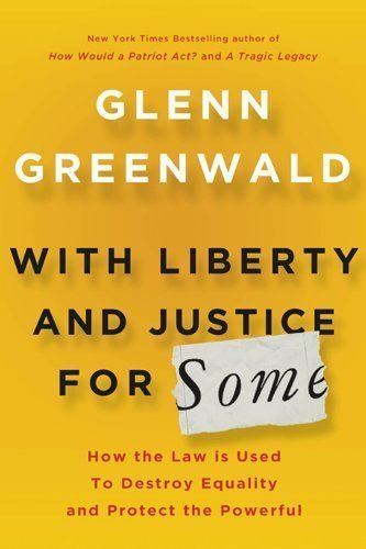 With Liberty and Justice for Some: How the Law Is Used to Destroy Equality and Protect the Powerful 1st (first) , 1st (first) Edition by Greenwald, Glenn (2011)