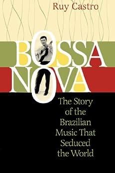 Bossa Nova: The Story of the Brazilian Music That Seduced the World by [Castro, Ruy]