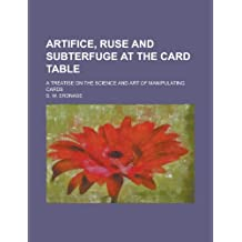 Artifice, Ruse and Subterfuge at the Card Table; A Treatise on the Science and Art of Manipulating Cards