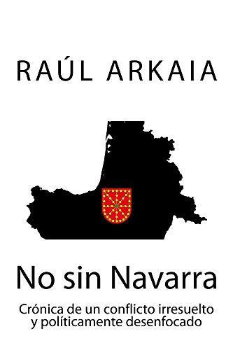 No sin Navarra: Crónica de un conflicto irresuelto y políticamente desenfocado por Raúl Arkaia