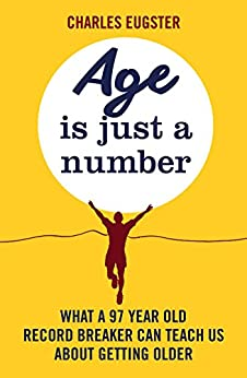 Age is Just a Number: What a 97 year old record breaker can teach us about growing older by [Eugster, Charles]