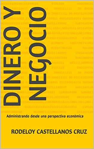 Dinero y Negocio: Administrando desde una perspectiva económica por Rodeloy Castellanos Cruz