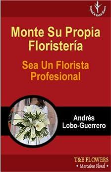 Monte Su Propia Floristeria Sea Un Florista Profesional de [Lobo-Guerrero, Andres]