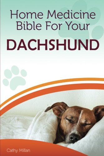 Home Medicine Bible For Your Dachshund: The Alternative Health Guide to Keep Your Dog Happy, Healthy and Safe