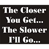 The Closer you Get...The Slower I'll Go... Funny Joke Novelty Car Bumper Sticker