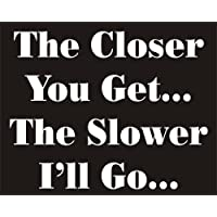 The Closer you Get.The Slower I'll Go. Funny Joke Novelty Car Bumper Sticker - ukpricecomparsion.eu